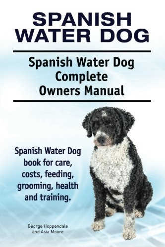 Spanish Water Dog. Spanish Water Dog Complete Owners Manual. Spanish Water Dog  book for care, costs, feeding, grooming, health and training.