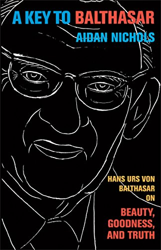 Key to Balthasar, A: Hans Urs von Balthasar on Beauty, Goodness, and Truth