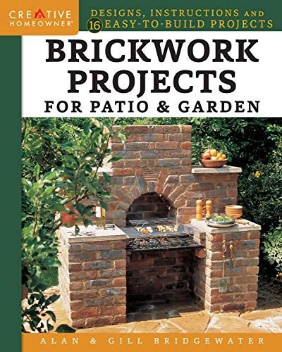 Brickwork Projects for Patio & Garden: Designs, Instructions and 16 Easy-to-Build Projects (Creative Homeowner) Step-by-Step for a Brick Path, Barbecue, Planter, Wall, Birdbath, Pond, Arch, and More