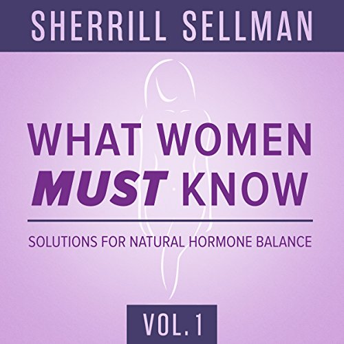What Women Must Know, Vol. 1 Audiobook By Sherrill Sellman ND cover art