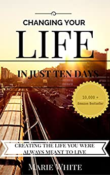 Changing Your Life in Just 10 Days: Creating the Life You Were Always Meant to Live by [Marie White]