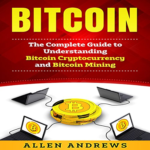 Bitcoin: The Complete Guide to Understanding Bitcoin Cryptocurrency and Bitcoin Mining audiobook cover art