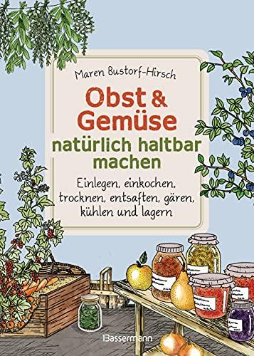 Obst & Gemüse natürlich haltbar machen - Einlegen, einkochen, trocknen, entsaften, Milchsäuregärung, kühlen und lagern - Vorräte zur Selbstversorgung ... anlegen: Traditionelle Konservierungsmethoden