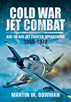Cold War Jet Combat: Air-to-Air Jet Fighter Operations, 1950-1972