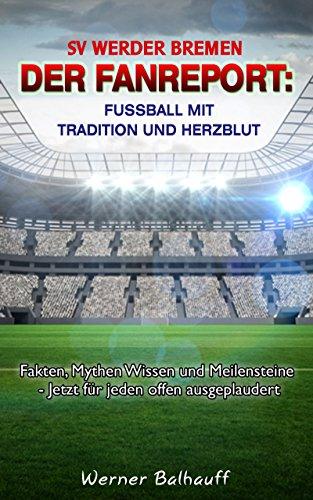 SV Werder Bremen - Von Tradition und Herzblut für den Fußball: Fakten, Mythen Wissen und Meilensteine - Jetzt für jeden offen ausgeplaudert