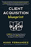 The Client Acquisition Blueprint: A SIMPLE, Step-By-Step Blueprint For Creating an EPIC Marketing Strategy & Online Presence