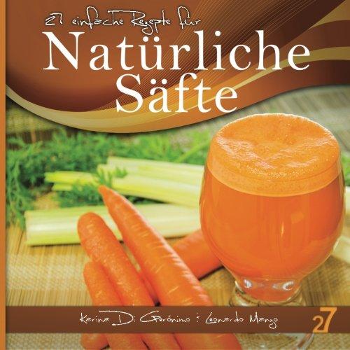 27 einfache Rezepte für Natürliche Säfte: Vegetarische und vegane Säfte (Säfte und Smoothies, Band 1)