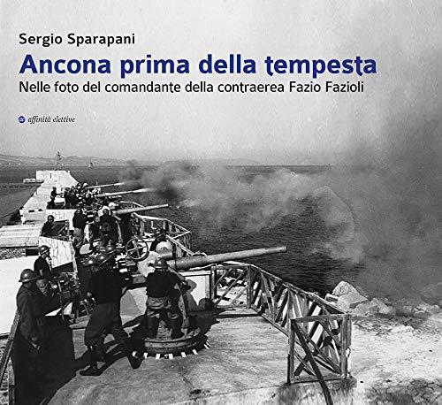 Ancona prima della tempesta. Nelle foto del comandante della contraerea Fazio Fazioli. Ediz. illustrata
