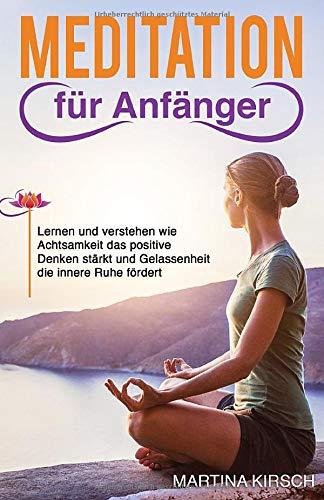 Meditation für Anfänger: Lernen und verstehen wie Achtsamkeit das positive Denken stärkt und Gelassenheit die innere Ruhe fördert