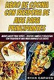 Libro de Cocina con Freidora de Aire para Principiantes: MENOS ACEITE PARA TODOS - Recetas Simples y Deliciosas con Freidora de Aire para Chuparse los Dedos