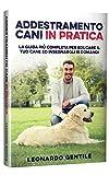 Addestramento Cani in Pratica: La Guida più Completa per Educare il Tuo Cane ed Insegnargli 15...