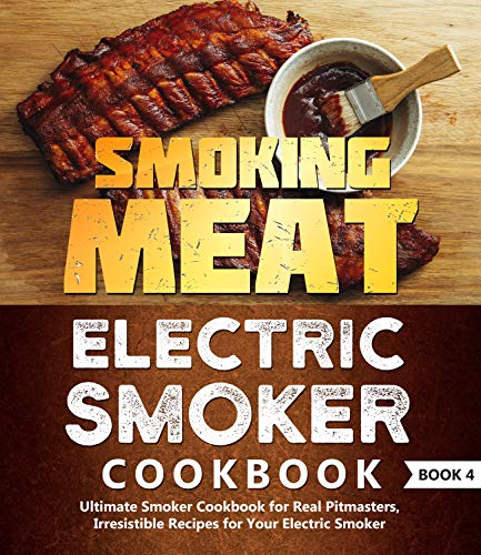 Smoking Meat: Electric Smoker Cookbook: Ultimate Smoker Cookbook for Real Pitmasters, Irresistible Recipes for Your Electric Smoker: Book 4 (Electric Smoker Cookbooks 2)