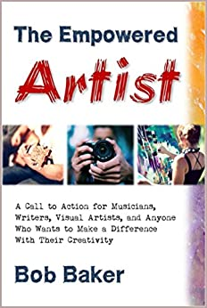 The Empowered Artist: A Call to Action for Musicians, Writers, Visual Artists, and Anyone Who Wants to Make a Difference With Their Creativity by [Bob Baker]