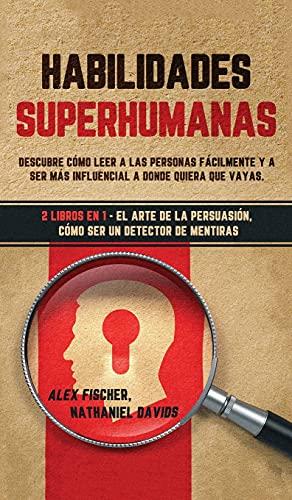 Habilidades Superhumanas: Descubre Cómo Leer a las Personas Fácilmente y a Ser más Influencial a Donde Quiera que Vayas. 2 Libros en 1 - El Arte de la Persuasión, Cómo ser un Detector de Mentiras