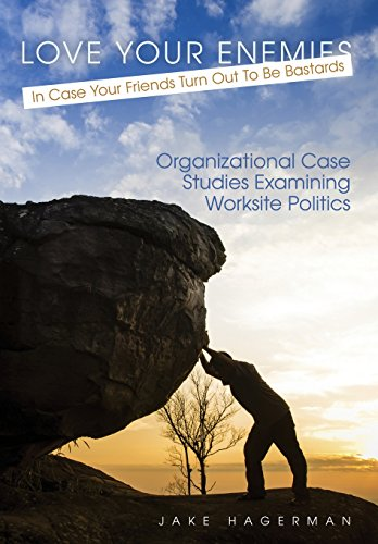 Love Your Enemies in Case Your Friends Turn Out to be Bastards: Organizational Case Studies Examining Worksite Politics