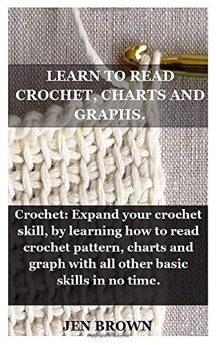 LEARN TO READ CROCHET, CHARTS AND GRAPHS.: Crochet: Expand your crochet skill, by learning how to read crochet pattern, charts and graph with all other basic skills in no time.