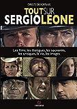 Tout sur Sergio Leone - Les films, les dialoques, les souvenirs, les critiques, la vie, les images