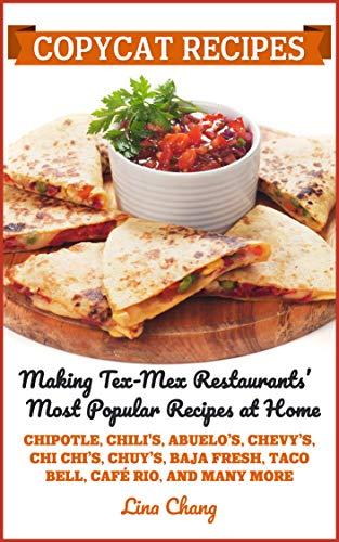 Copycat Recipes: Making Tex-Mex Restaurants' Most Popular Recipes at Home (Famous Restaurant Copycat Cookbooks Book 9) by [Lina Chang]