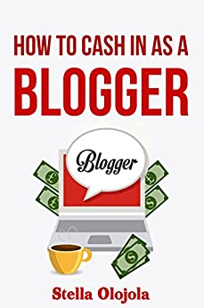 How To Cash In As A Blogger by [Stella Olojola]