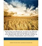 Principles of Domestic Science as Applied to the Duties and Pleasures of Home: A Text-Book for the Use of Young Ladies in Schools, Seminaries and Colleges (Paperback) - Common