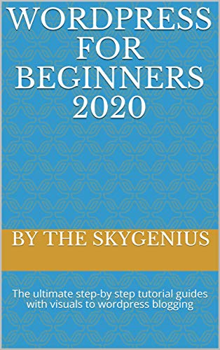 WORDPRESS FOR BEGINNERS 2020: The ultimate step-by step tutorial guides with visuals to wordpress blogging (English Edition)