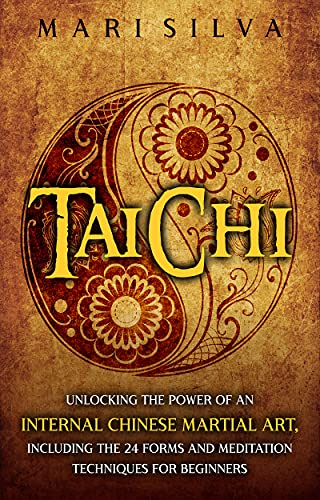 Tai Chi: Unlocking the Power of an Internal Chinese Martial Art, Including the 24 Forms and Meditation Techniques for Beginners (English Edition)