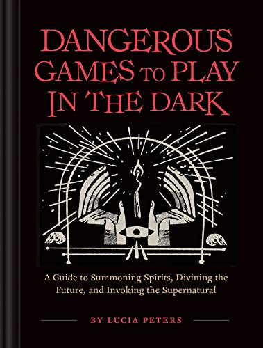 Peters, L: Dangerous Games to Play in the Dark: (adult Night Games, Midnight Games, Sleepover Activities, Magic & Illusions Books)