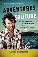 Adventures in Solitude: What Not to Wear to a Nude Potluck and Other Stories from Desolation Sound, Abridged