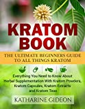 Kratom: Kratom Book: The Ultimate Beginners Guide to All Things Kratom  Everything You Need to Know About Herbal Supplementation with Kratom Powders, Kratom ... Arthritis, Restless Leg Syndrome)