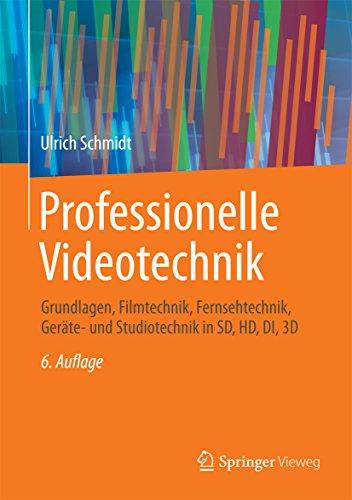 Professionelle Videotechnik: Grundlagen, Filmtechnik, Fernsehtechnik, Geräte- und Studiotechnik in SD, HD, DI, 3D