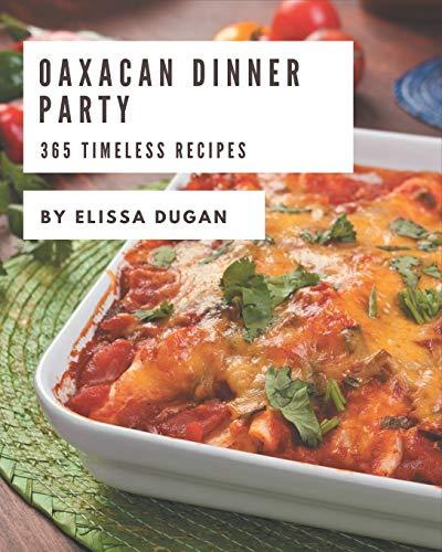 365 Timeless Oaxacan Dinner Party Recipes: An Inspiring Oaxacan Dinner Party Cookbook for You