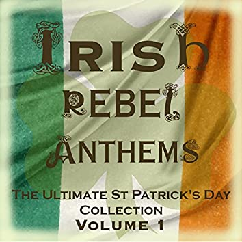 Irish Rebel Anthems - The Ultimate St Patrick's Day Collection, Vol. 1