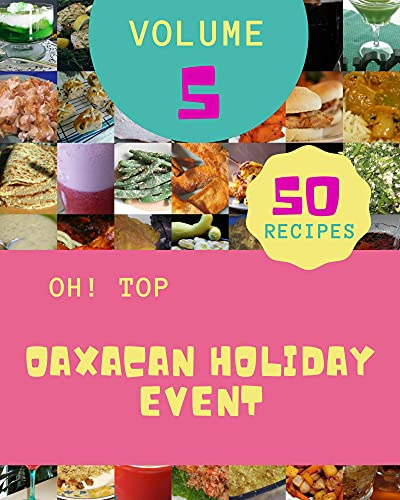 Oh! Top 50 Oaxacan Holiday Event Recipes Volume 5: Keep Calm and Try Oaxacan Holiday Event Cookbook (English Edition)