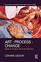 Art : Process : Change: Inside a Socially Situated Practice (Routledge Advances in Art and Visual Studies)