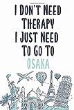 I Don t Need Therapy I Just Need To Go To Osaka: Osaka travel notebook, Osaka vacation journal notebook lined journal 6 x 9