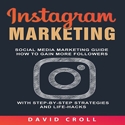 Instagram Marketing: Social Media Marketing Guide: How to Gain More Followers with Step-By-Step Strategies and Life-Hacks cover art