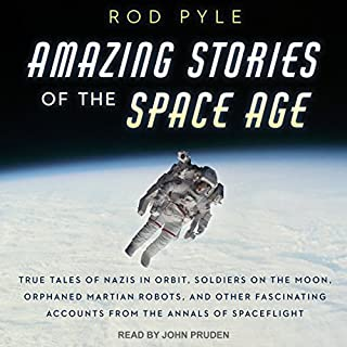 Amazing Stories of the Space Age     True Tales of Nazis in Orbit, Soldiers on the Moon, Orphaned Martian Robots, and Other Fascinating Accounts from the Annals of Spaceflight              By:                                                                                                                                 Rod Pyle                               Narrated by:                                                                                                                                 John Pruden                      Length: 9 hrs and 13 mins     15 ratings     Overall 4.5
