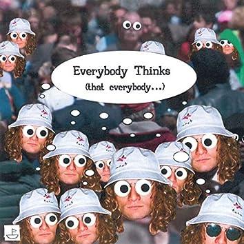 Everybody Thinks (that everybody...)