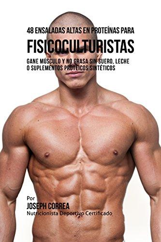 48 Ensaladas Altas en Proteínas para Fisicoculturistas: Gane Músculo y no Grasa sin Suero, Leche o Suplementos Proteicos Sintéticos (Spanish Edition)