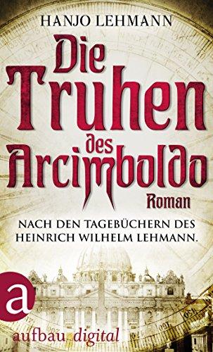 Die Truhen des Arcimboldo: Nach den Tagebüchern des Heinrich Wilhelm Lehmann. Roman
