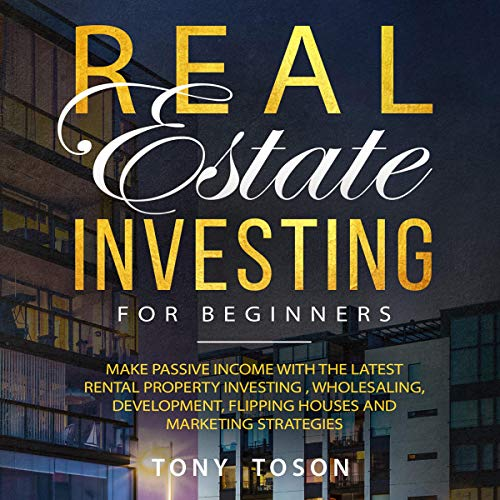 Real Estate Investing for Beginners: Make Passive Income with the Latest Rental Property Investing, Wholesaling, Development, Flipping Houses, and Marketing Strategies Audiobook By Tony Toson cover art