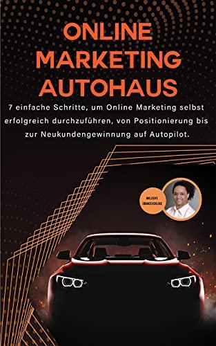 Online Marketing Autohaus: 7 einfache Schritte, um Internet Marketing selbst erfolgreich durchzuführen, von Positionierung bis zur Neukundengewinnung auf Autopilot.