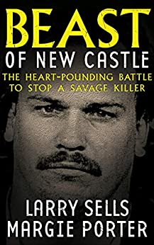 Beast of New Castle: The Heart-Pounding Battle to Stop a Savage Killer (English Edition) par [Larry Sells, Margie Porter]