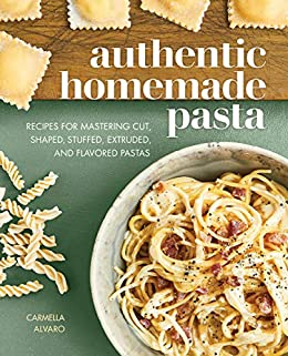 Authentic Homemade Pasta: Recipes for Mastering Cut, Shaped, Stuffed, Extruded, and Flavored Pastas by [Carmella  Alvaro]