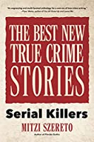 The Best New True Crime Stories: Serial Killers: (True Story Crime book, Crime Gift, and for Fans of Mindhunter)