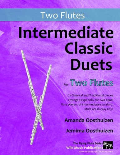 Intermediate Classic Duets for Two Flutes: 22 classical and traditional melodies for two equal flutes of intermediate standard. From low C to third octave G. All in easy keys.