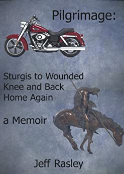 Pilgrimage: Sturgis to Wounded Knee and Back Home Again, a Memoir (Memoirs of a Thoughtful Traveler Book 5) by [Jeff Rasley, James Rasley]