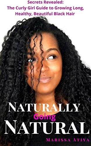 Naturally Going Natural: Secrets Revealed: The Curly Girl Guide to Growing Long, Beautiful Black Hair