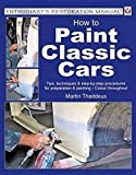 How to Paint Classic Cars: Tips, techniques & step-by-step procedures for preparation & painting - colour throughout (Enthusiast's Restoration Manual)