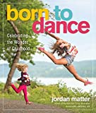 Born to Dance: Celebrating the Wonder of Childhood - Joy of Young Dancers in Leaps and Bounds - Jordan Matter